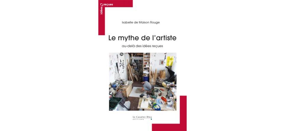Le mythe de l'artiste au-delà des idées reçues Isabelle DE MAISON ROUGE [LIVRE]